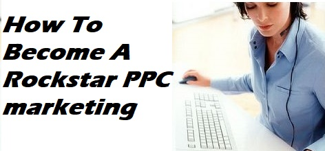 How To Become A Rockstar PPC marketing?